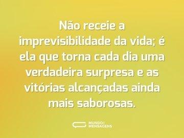 Não receie a imprevisibilidade da vida; é ela que torna cada dia uma verdadeira surpresa e as vitórias alcançadas ainda mais saborosas.