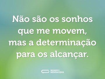 Não são os sonhos que me movem, mas a determinação para os alcançar.