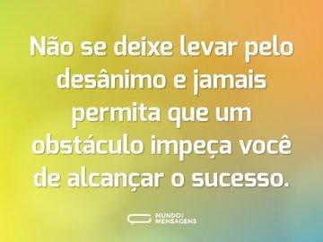 Não se deixe levar pelo desânimo e jamais permita que um obstáculo impeça você de alcançar o sucesso.