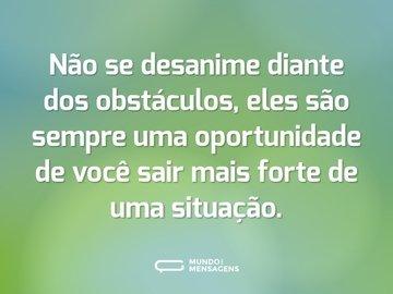 Não se desanime diante dos obstáculos, eles são sempre uma oportunidade de você sair mais forte de uma situação.
