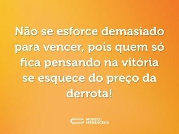 Não se esforce demasiado para vencer, pois quem só fica pensando na vitória se esquece do preço da derrota!