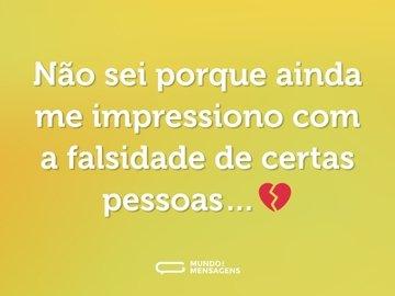 Não sei porque ainda me impressiono com a falsidade de certas pessoas…💔
