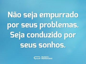 Não seja empurrado por seus problemas. Seja conduzido por seus sonhos.
