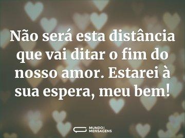 Não será esta distância que vai ditar o fim do nosso amor. Estarei à sua espera, meu bem!