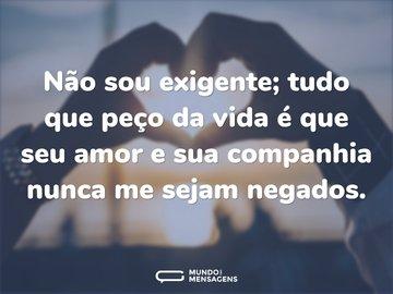 Não sou exigente; tudo que peço da vida é que seu amor e sua companhia nunca me sejam negados.