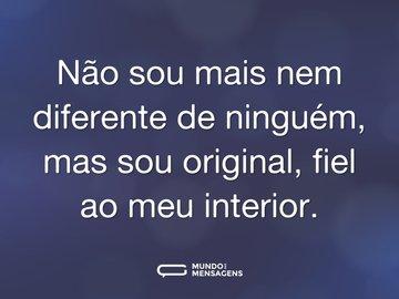 Não sou mais nem diferente de ninguém, mas sou original, fiel ao meu interior.