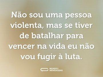 Não sou uma pessoa violenta, mas se tiver de batalhar para vencer na vida eu não vou fugir à luta.
