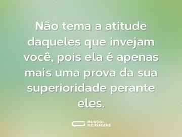 Não tema a atitude daqueles que invejam você, pois ela é apenas mais uma prova da sua superioridade perante eles.