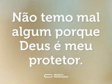 Não temo mal algum porque Deus é meu protetor.