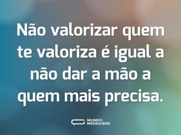 Não valorizar quem te valoriza é igual a não dar a mão a quem mais precisa.