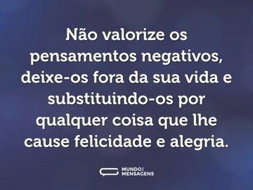 Não valorize os pensamentos negativos, deixe-os fora da sua vida e substituindo-os por qualquer coisa que lhe cause felicidade e alegria.