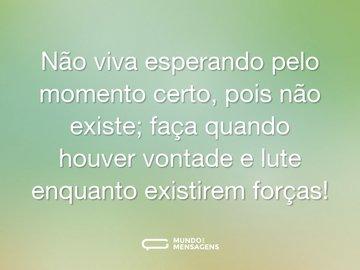 Não viva esperando pelo momento certo, pois não existe; faça quando houver vontade e lute enquanto existirem forças!