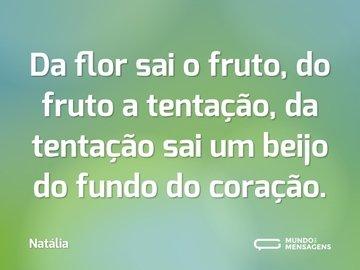 Da flor sai o fruto, do fruto a tentação, da tentação sai um beijo do fundo do coração.