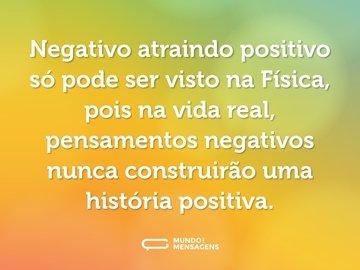 Negativo atraindo positivo só pode ser visto na Física, pois na vida real, pensamentos negativos nunca construirão uma história positiva.