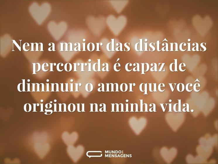 Nem a maior das distâncias percorrida é capaz de diminuir o amor que você originou na minha vida.