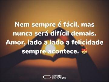 Nem sempre é fácil, mas nunca será difícil demais. Amor, lado a lado a felicidade sempre acontece. 😻