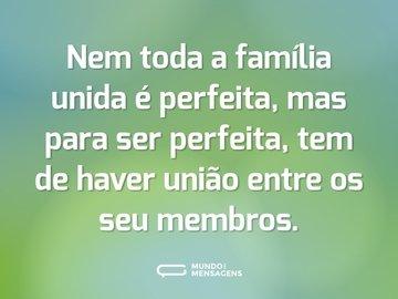 Nem toda a família unida é perfeita, mas para ser perfeita, tem de haver união entre os seu membros.