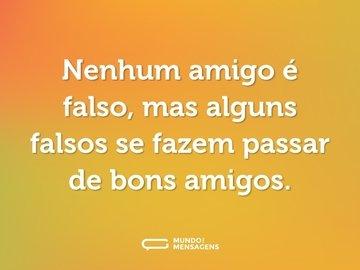 Nenhum amigo é falso, mas alguns falsos se fazem passar de bons amigos.