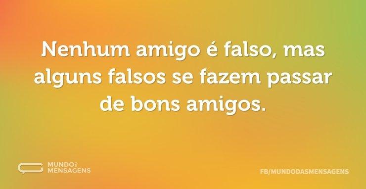Nenhum amigo é falso, mas alguns falsos ...