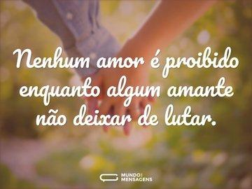 Nenhum amor é proibido enquanto algum amante não deixar de lutar.