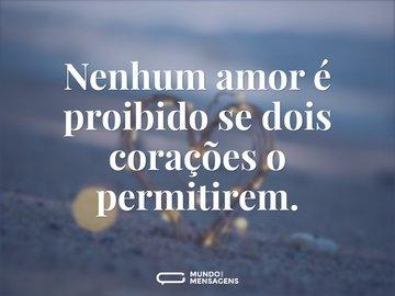 Nenhum amor é proibido se dois corações o permitirem.