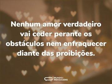 Nenhum amor verdadeiro vai ceder perante os obstáculos nem enfraquecer diante das proibições.