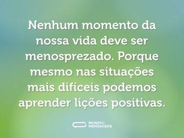 Nenhum momento da nossa vida deve ser menosprezado. Porque mesmo nas situações mais difíceis podemos aprender lições positivas.