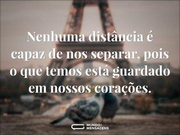 Nenhuma distância é capaz de nos separar, pois o que temos está guardado em nossos corações.