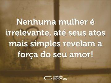Nenhuma mulher é irrelevante, até seus atos mais simples revelam a força do seu amor!