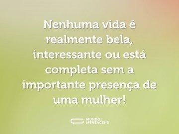 Nenhuma vida é realmente bela, interessante ou está completa sem a importante presença de uma mulher!