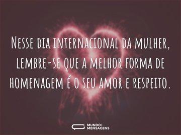 Nesse dia internacional da mulher, lembre-se que a melhor forma de homenagem é o seu amor e respeito.