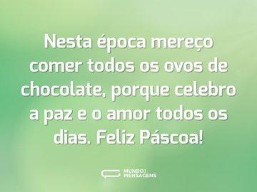 Nesta época mereço comer todos os ovos de chocolate, porque celebro a paz e o amor todos os dias. Feliz Páscoa!