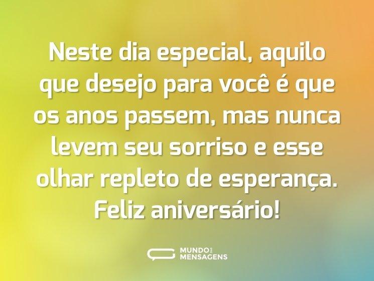 Neste dia especial, aquilo que desejo para você é que os anos passem, mas nunca levem seu sorriso e esse olhar repleto de esperança. Feliz aniversário!