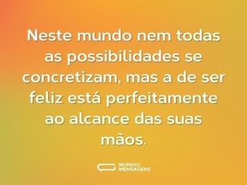 Neste mundo nem todas as possibilidades se concretizam, mas a de ser feliz está perfeitamente ao alcance das suas mãos.
