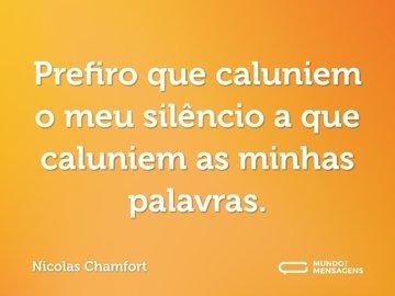 Prefiro que caluniem o meu silêncio a que caluniem as minhas palavras.