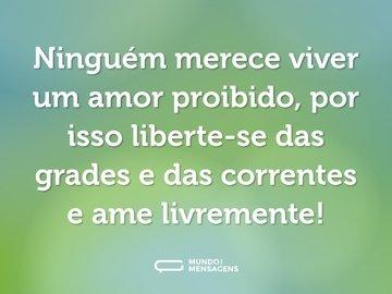 Ninguém merece viver um amor proibido, por isso liberte-se das grades e das correntes e ame livremente!