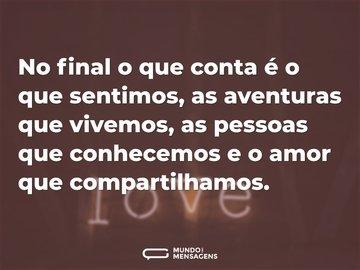 No final o que conta é o que sentimos, as aventuras que vivemos, as pessoas que conhecemos e o amor que compartilhamos.