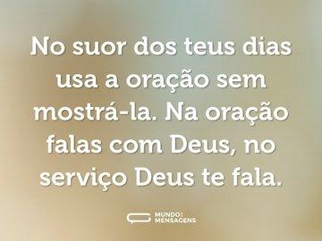 No suor dos teus dias usa a oração sem mostrá-la. Na oração falas com Deus, no serviço Deus te fala.