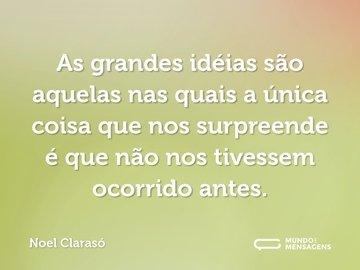 As grandes idéias são aquelas nas quais a única coisa que nos surpreende é que não nos tivessem ocorrido antes.