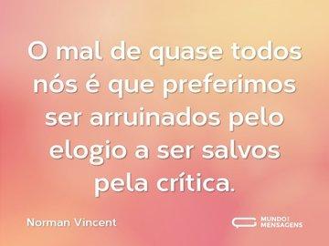 O mal de quase todos nós é que preferimos ser arruinados pelo elogio a ser salvos pela crítica.