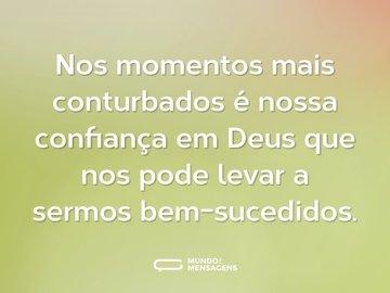 Nos momentos mais conturbados é nossa confiança em Deus que nos pode levar a sermos bem-sucedidos.