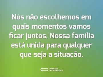 Nós não escolhemos em quais momentos vamos ficar juntos. Nossa família está unida para qualquer que seja a situação.