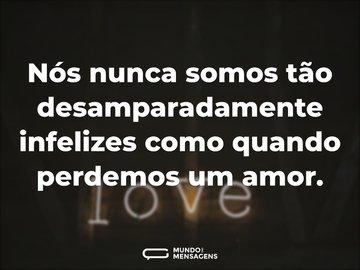 Nós nunca somos tão desamparadamente infelizes como quando perdemos um amor.