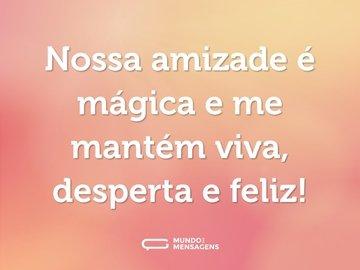 Nossa amizade é mágica e me mantém viva, desperta e feliz!