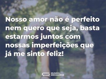 Nosso amor não é perfeito nem quero que seja, basta estarmos juntos com nossas imperfeições que já me sinto feliz!