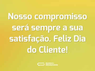 Nosso compromisso será sempre a sua satisfação. Feliz Dia do Cliente!