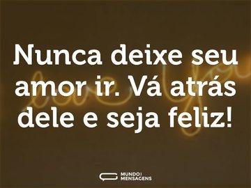 Nunca deixe seu amor ir. Vá atrás dele e seja feliz!