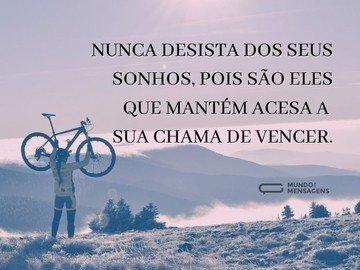 Nunca desista dos seus sonhos, pois são eles que mantém acesa a sua chama de vencer.