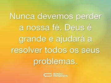 Nunca devemos perder a nossa fé. Deus é grande e ajudará a resolver todos os seus problemas.