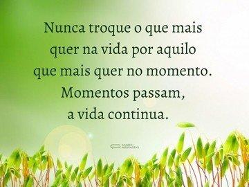 Nunca troque o que mais quer na vida por aquilo que mais quer no momento. Momentos passam, a vida continua.